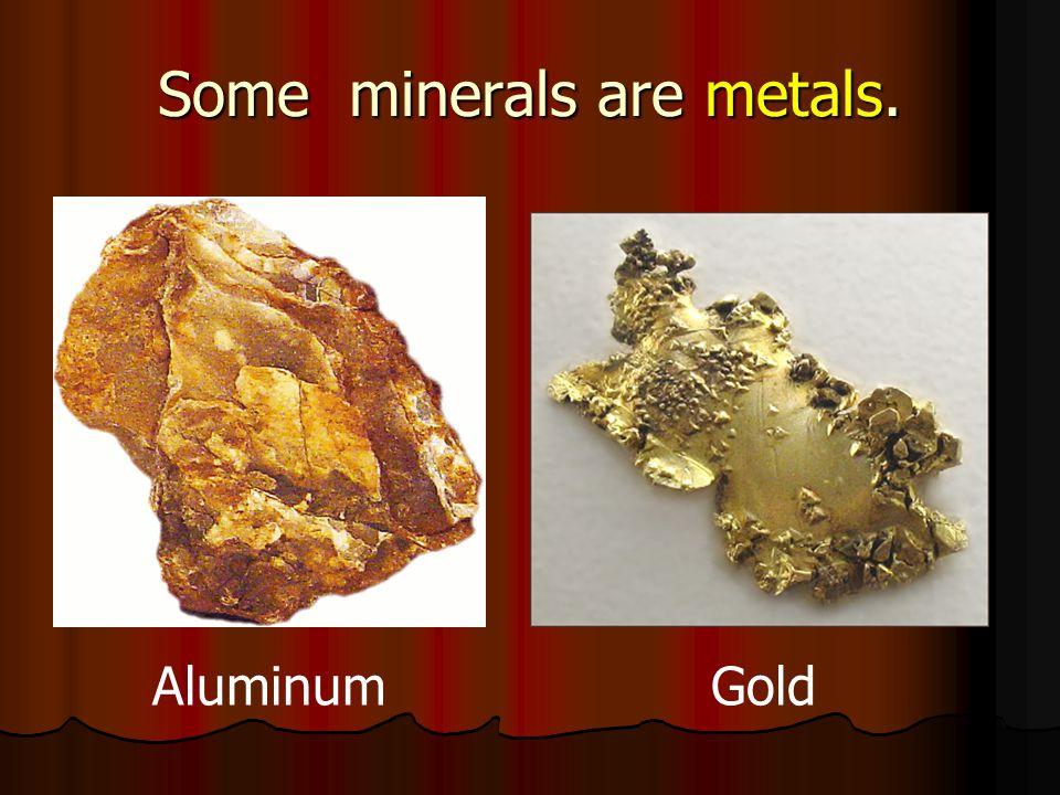 Some minerals are metals. AluminumGold