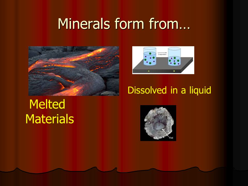 Minerals form from… Melted Materials Dissolved in a liquid