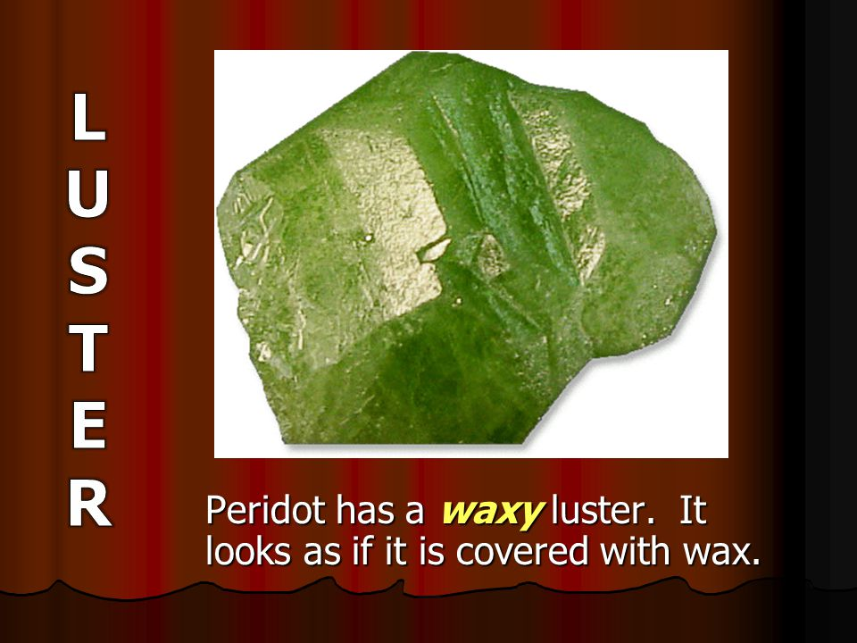 Peridot has a waxy luster. It looks as if it is covered with wax.