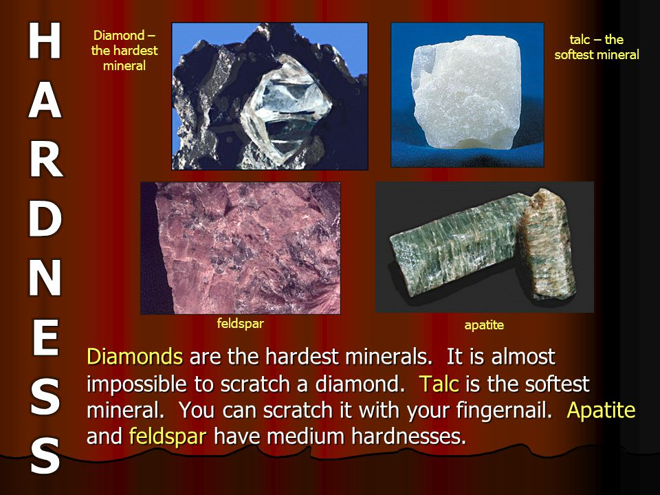 Diamonds are the hardest minerals. It is almost impossible to scratch a diamond.