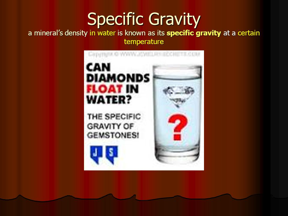 Specific Gravity a mineral's density in water is known as its specific gravity at a certain temperature