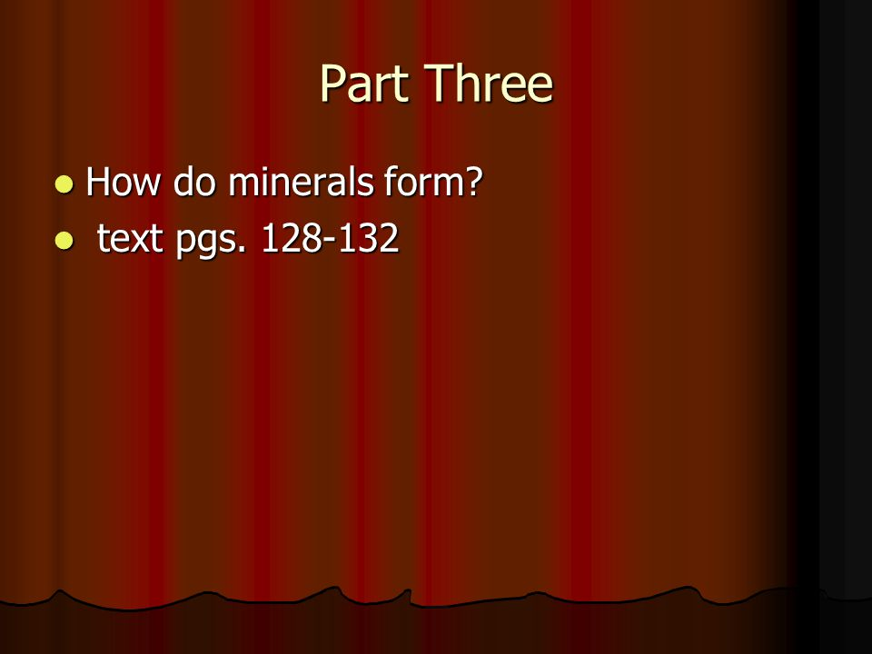 Part Three How do minerals form How do minerals form text pgs. 128-132 text pgs. 128-132