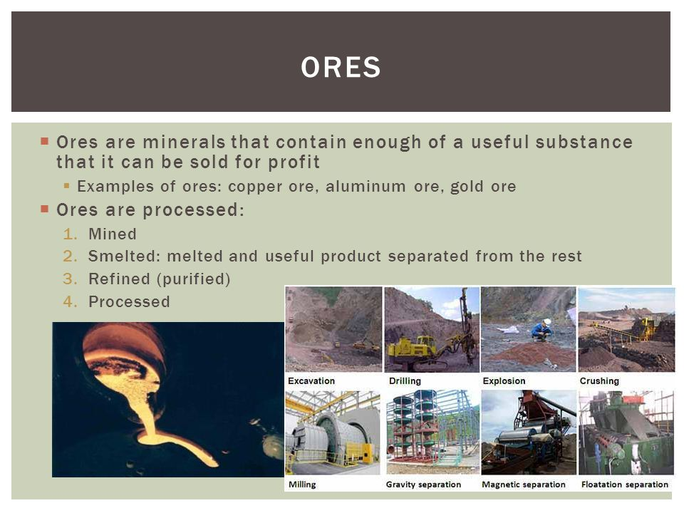  Ores are minerals that contain enough of a useful substance that it can be sold for profit  Examples of ores: copper ore, aluminum ore, gold ore 