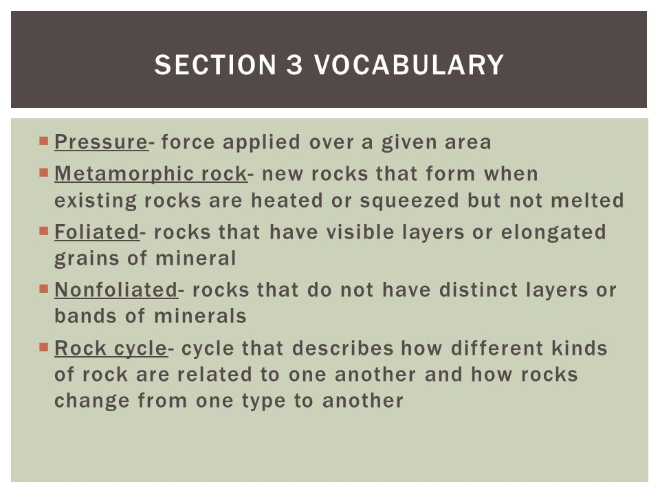  Pressure- force applied over a given area  Metamorphic rock- new rocks that form when existing rocks are heated or squeezed but not melted  Foliat