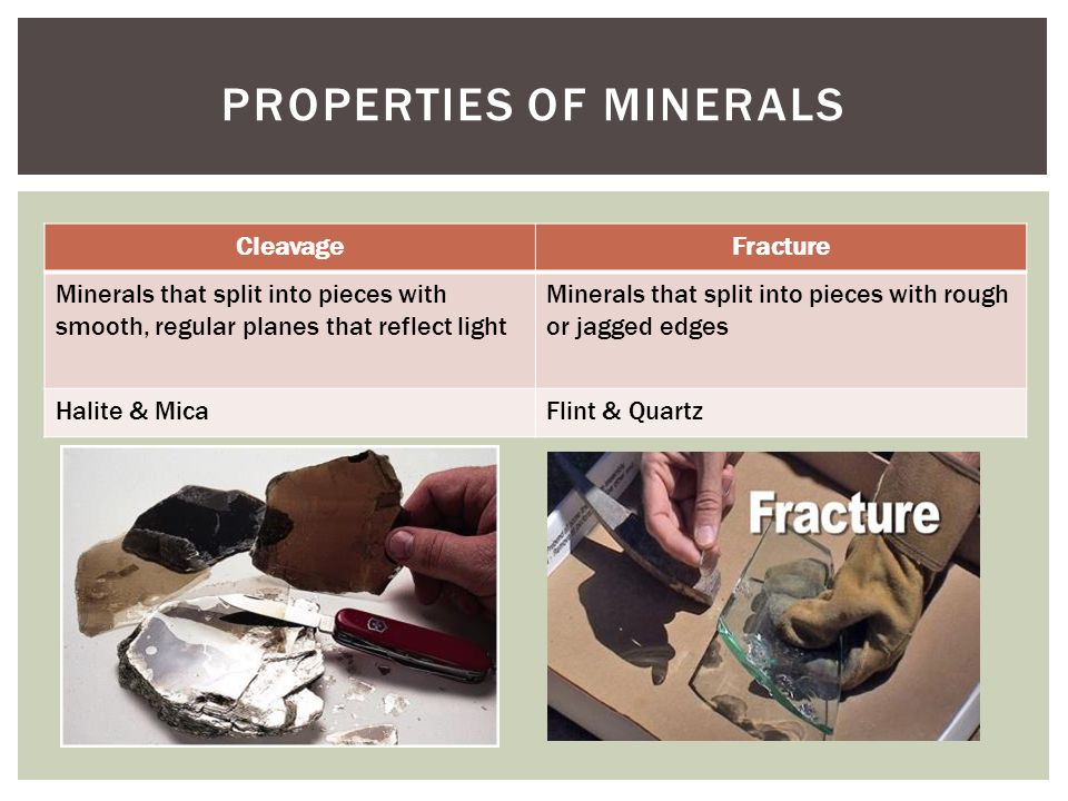  COLOR: the way the minerals look can be caused by impurities  STREAK: the color that appears when the minerals is slid on a white, unglazed tiled called a streak plate  LUSTER: how light is reflected off the mineral  HARDNESS: Using the MOHS SCALE, classify how hard the mineral is  SPECIFIC GRAVITY: compares the weight of the mineral with an equal volume of water  OTHER PROPERTIES:  Magnetism  Taste  Reactivity PROPERTIES OF MINERALS