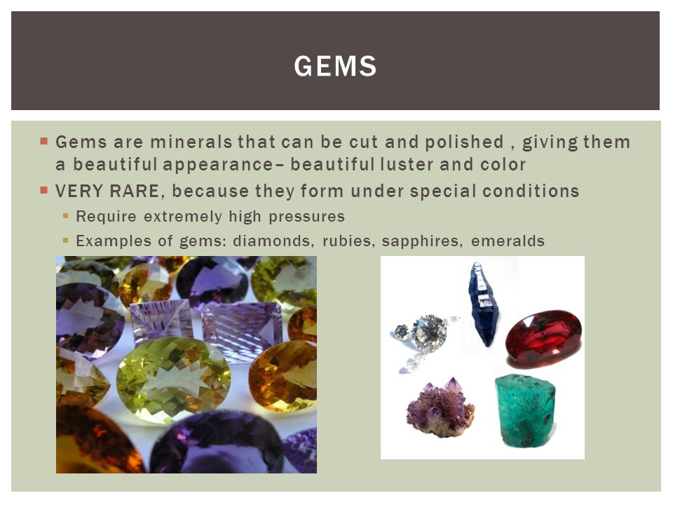  Gems are minerals that can be cut and polished, giving them a beautiful appearance– beautiful luster and color  VERY RARE, because they form under