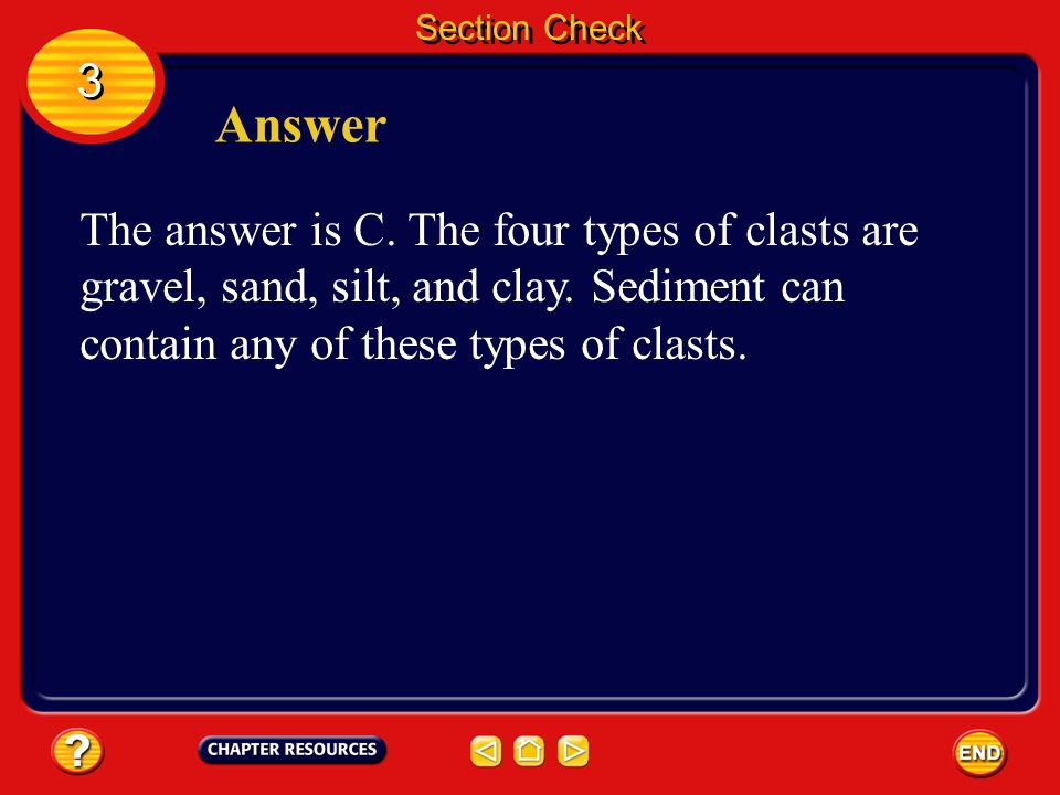 Section Check Question 2 Which is NOT a type of clast? A. clay B. gravel C. sediment D. silt 3 3