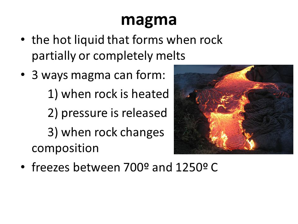 magma the hot liquid that forms when rock partially or completely melts 3 ways magma can form: 1) when rock is heated 2) pressure is released 3) when