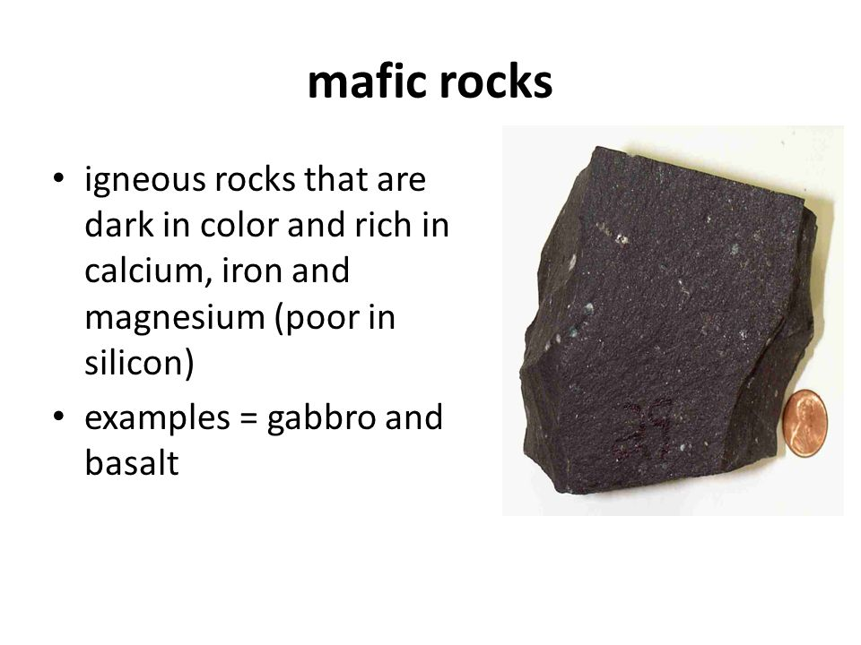 mafic rocks igneous rocks that are dark in color and rich in calcium, iron and magnesium (poor in silicon) examples = gabbro and basalt