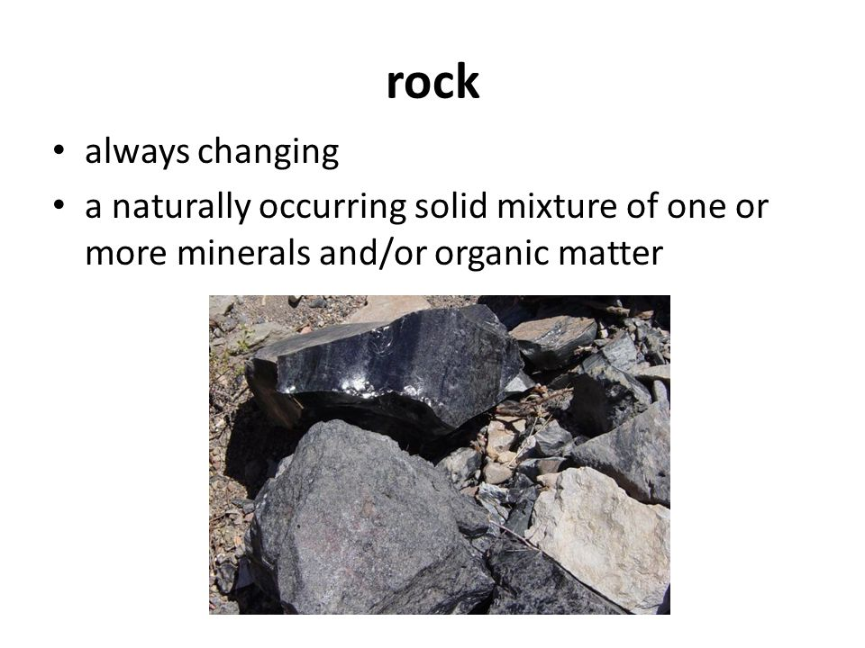 rock always changing a naturally occurring solid mixture of one or more minerals and/or organic matter