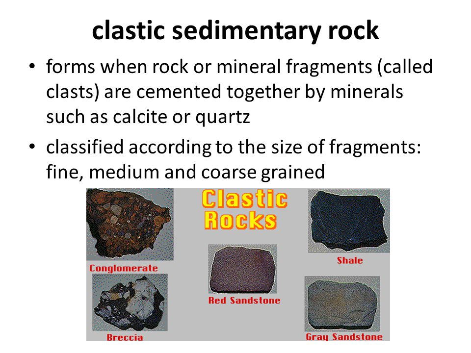 clastic sedimentary rock forms when rock or mineral fragments (called clasts) are cemented together by minerals such as calcite or quartz classified a