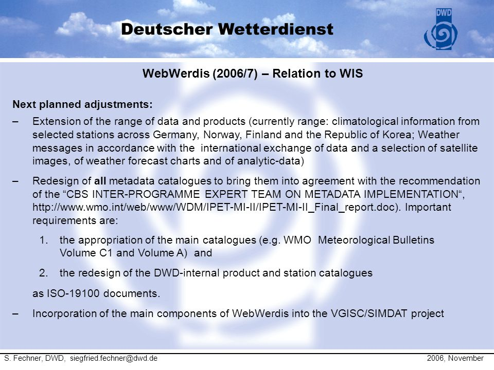 WebWerdis (2006/7) – Relation to WIS Next planned adjustments: –Extension of the range of data and products (currently range: climatological information from selected stations across Germany, Norway, Finland and the Republic of Korea; Weather messages in accordance with the international exchange of data and a selection of satellite images, of weather forecast charts and of analytic-data) –Redesign of all metadata catalogues to bring them into agreement with the recommendation of the CBS INTER-PROGRAMME EXPERT TEAM ON METADATA IMPLEMENTATION , http://www.wmo.int/web/www/WDM/IPET-MI-II/IPET-MI-II_Final_report.doc).