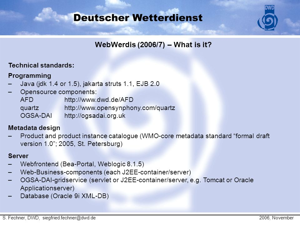 WebWerdis (2006/7) – What is it? S. Fechner, DWD, siegfried.fechner@dwd.de 2006, November Technical standards: Programming –Java (jdk 1.4 or 1.5), jak