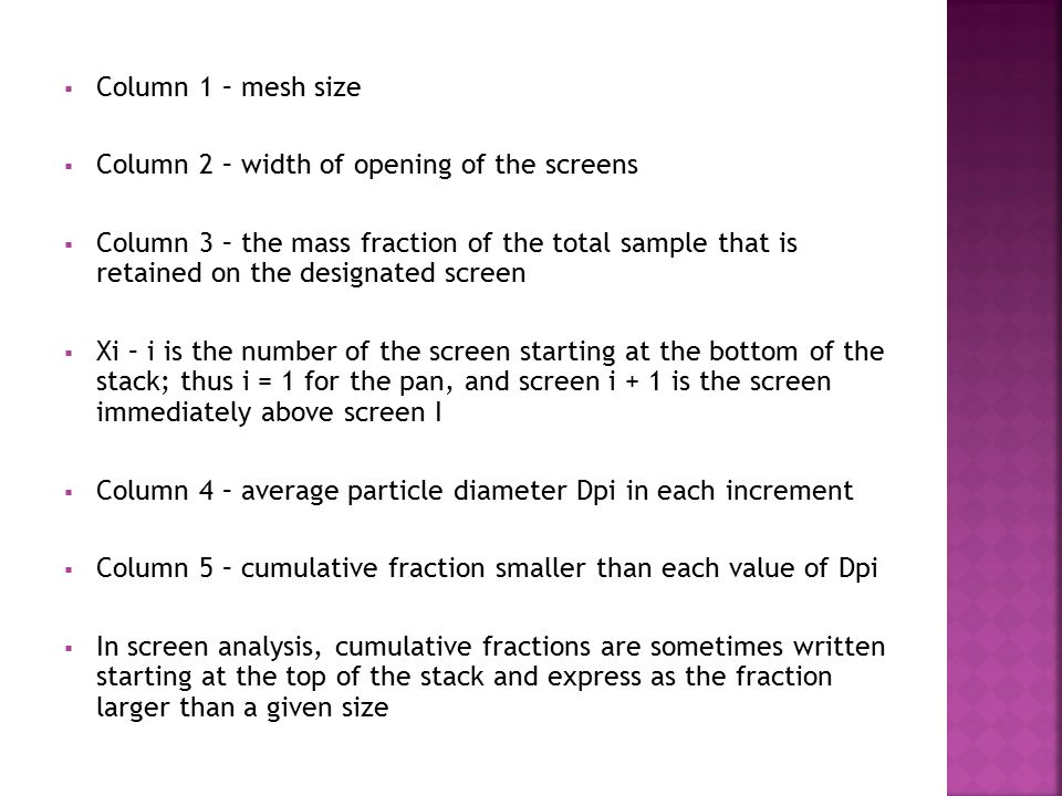  Column 1 – mesh size  Column 2 – width of opening of the screens  Column 3 – the mass fraction of the total sample that is retained on the designa