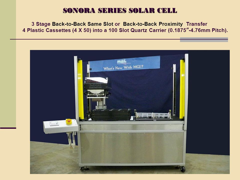 SONORA SERIES SOLAR CELL SONORA SERIES SOLAR CELL 3 Stage Back-to-Back Same Slot or Back-to-Back Proximity Transfer 4 Plastic Cassettes (4 X 50) into a 100 Slot Quartz Carrier (0.1875 -4.76mm Pitch).