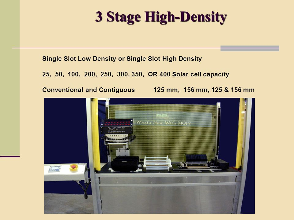 3 Stage High-Density 3 Stage High-Density Single Slot Low Density or Single Slot High Density 25, 50, 100, 200, 250, 300, 350, OR 400 Solar cell capacity Conventional and Contiguous 125 mm, 156 mm, 125 & 156 mm