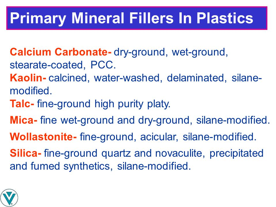 Primary Mineral Fillers In Plastics Calcium Carbonate- dry-ground, wet-ground, stearate-coated, PCC. Kaolin- calcined, water-washed, delaminated, sila