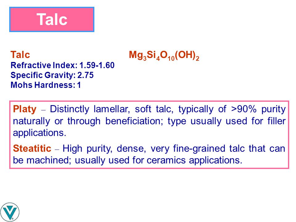 Talc TalcMg 3 Si 4 O 10 (OH) 2 Refractive Index: 1.59-1.60 Specific Gravity: 2.75 Mohs Hardness: 1 Platy  Distinctly lamellar, soft talc, typically o