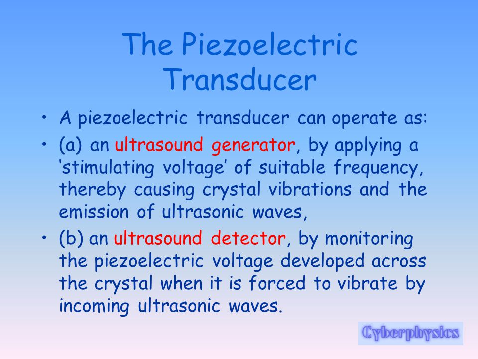 The Piezoelectric Transducer A piezoelectric transducer can operate as: (a) an ultrasound generator, by applying a 'stimulating voltage' of suitable frequency, thereby causing crystal vibrations and the emission of ultrasonic waves, (b) an ultrasound detector, by monitoring the piezoelectric voltage developed across the crystal when it is forced to vibrate by incoming ultrasonic waves.