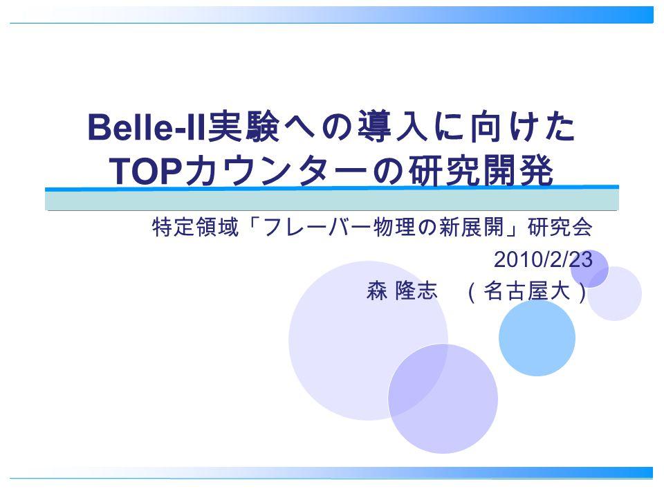 Belle-II 実験への導入に向けた TOP カウンターの研究開発 特定領域「フレーバー物理の新展開」研究会 2010/2/23 森 隆志 (名古屋大)