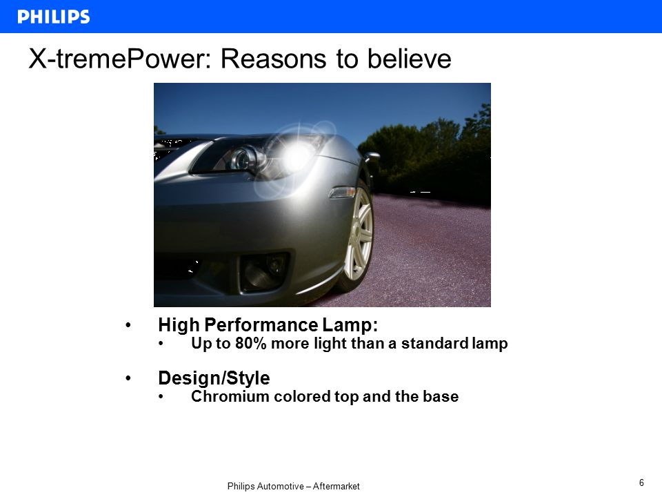 Philips Automotive – Aftermarket 6 X-tremePower: Reasons to believe High Performance Lamp: Up to 80% more light than a standard lamp Design/Style Chromium colored top and the base