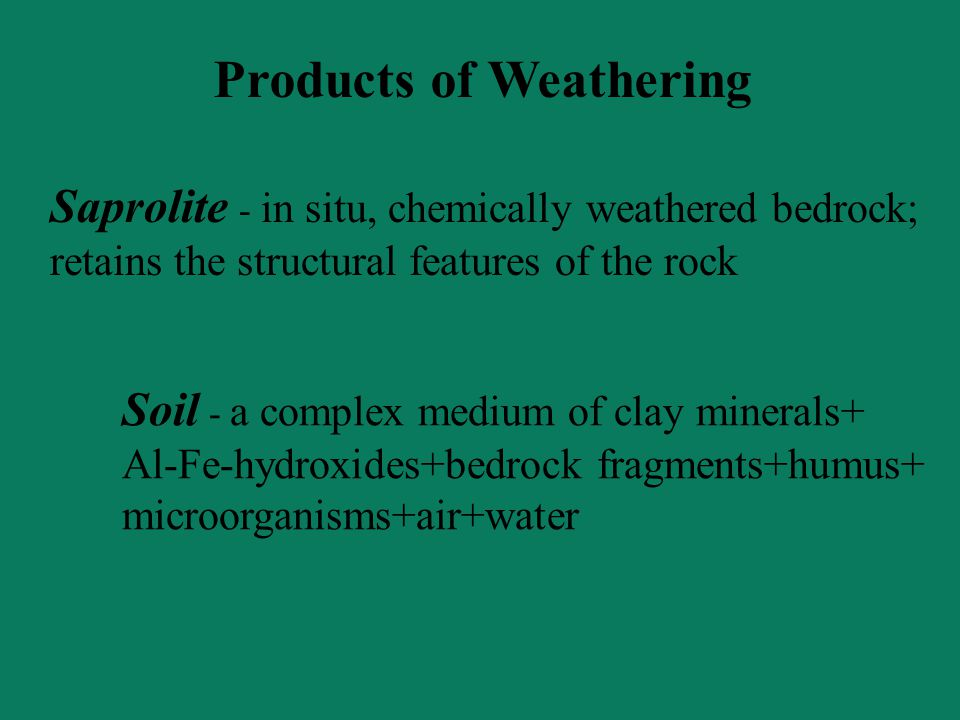 Products of Weathering Saprolite - in situ, chemically weathered bedrock; retains the structural features of the rock Soil - a complex medium of clay minerals+ Al-Fe-hydroxides+bedrock fragments+humus+ microorganisms+air+water