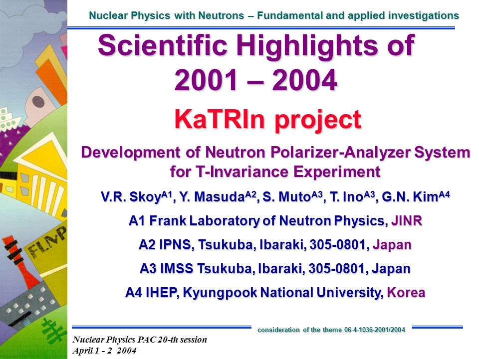 Nuclear Physics PAC 20-th session April 1 - 2 2004 Nuclear Physics with Neutrons – Fundamental and applied investigations consideration of the theme 06-4-1036-2001/2004 KaTRIn project