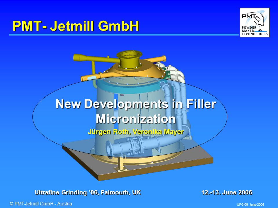 © PMT-Jetmill GmbH - Austria UFG'06 June 2006 Application Results 1234567891020304050 3000 3125 3250 3375 3500 3625 3750 3875 4000 Filler Consulting 40 % Talc in PPh Modulus [N/mm 2 ] Top Cut [µm] PMT Jetmill SJ Stirred Media Mill Feed Material
