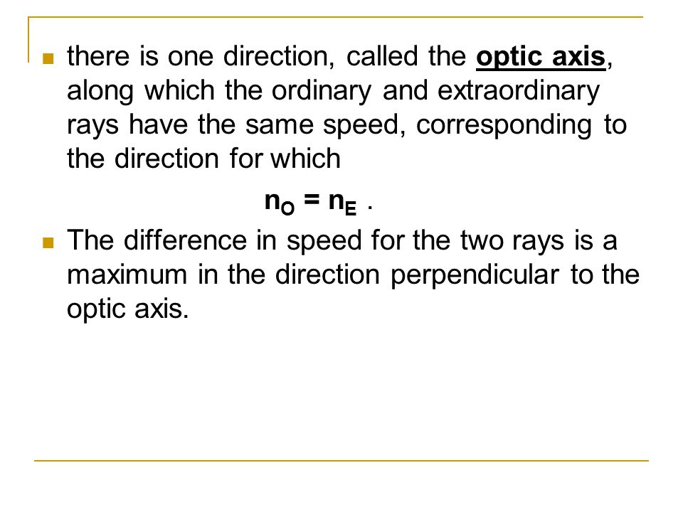 there is one direction, called the optic axis, along which the ordinary and extraordinary rays have the same speed, corresponding to the direction for which n O = n E.