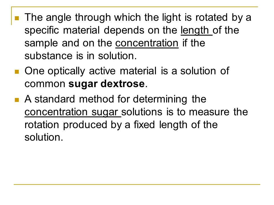 The angle through which the light is rotated by a specific material depends on the length of the sample and on the concentration if the substance is in solution.
