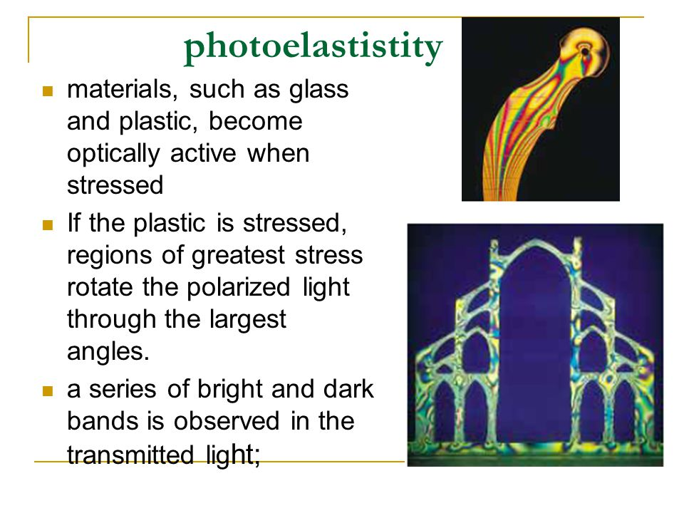 photoelastistity materials, such as glass and plastic, become optically active when stressed If the plastic is stressed, regions of greatest stress rotate the polarized light through the largest angles.