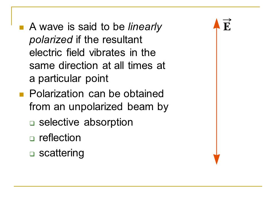 A wave is said to be linearly polarized if the resultant electric field vibrates in the same direction at all times at a particular point Polarization can be obtained from an unpolarized beam by  selective absorption  reflection  scattering