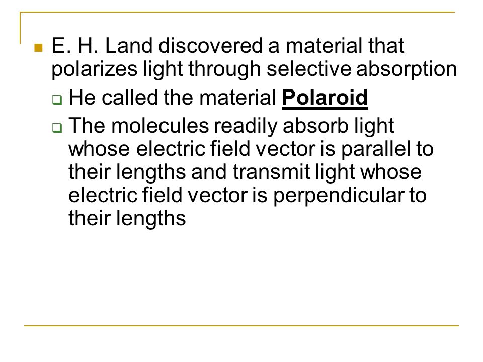 E. H. Land discovered a material that polarizes light through selective absorption  He called the material Polaroid  The molecules readily absorb li