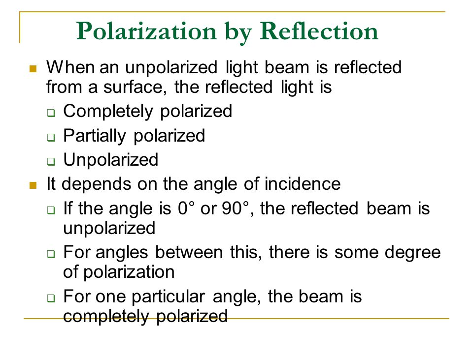 Polarization by Reflection When an unpolarized light beam is reflected from a surface, the reflected light is  Completely polarized  Partially polarized  Unpolarized It depends on the angle of incidence  If the angle is 0° or 90°, the reflected beam is unpolarized  For angles between this, there is some degree of polarization  For one particular angle, the beam is completely polarized