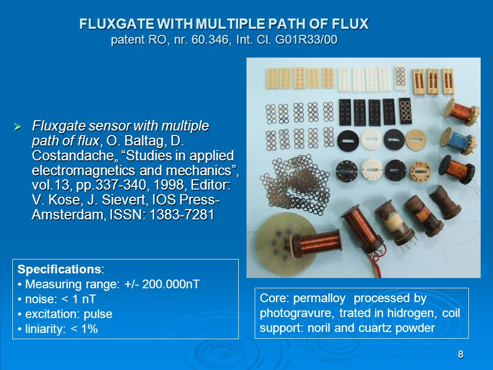 8 FLUXGATE WITH MULTIPLE PATH OF FLUX patent RO, nr. 60.346, Int. Cl. G01R33/00  Fluxgate sensor with multiple path of flux, O. Baltag, D. Costandach
