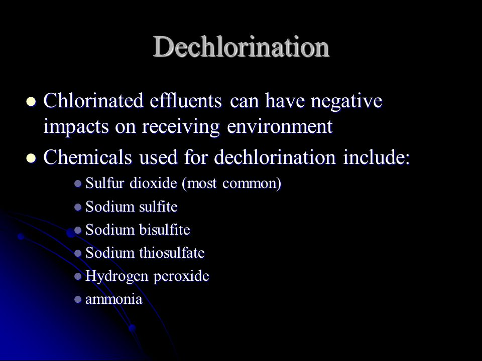Dechlorination Chlorinated effluents can have negative impacts on receiving environment Chlorinated effluents can have negative impacts on receiving environment Chemicals used for dechlorination include: Chemicals used for dechlorination include: Sulfur dioxide (most common) Sulfur dioxide (most common) Sodium sulfite Sodium sulfite Sodium bisulfite Sodium bisulfite Sodium thiosulfate Sodium thiosulfate Hydrogen peroxide Hydrogen peroxide ammonia ammonia
