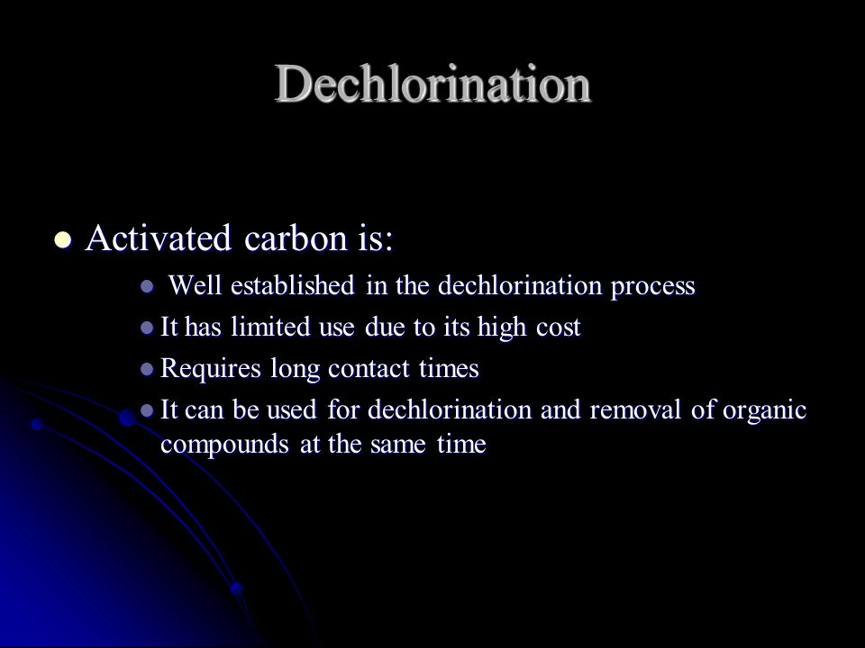 Dechlorination Activated carbon is: Activated carbon is: Well established in the dechlorination process Well established in the dechlorination process It has limited use due to its high cost It has limited use due to its high cost Requires long contact times Requires long contact times It can be used for dechlorination and removal of organic compounds at the same time It can be used for dechlorination and removal of organic compounds at the same time