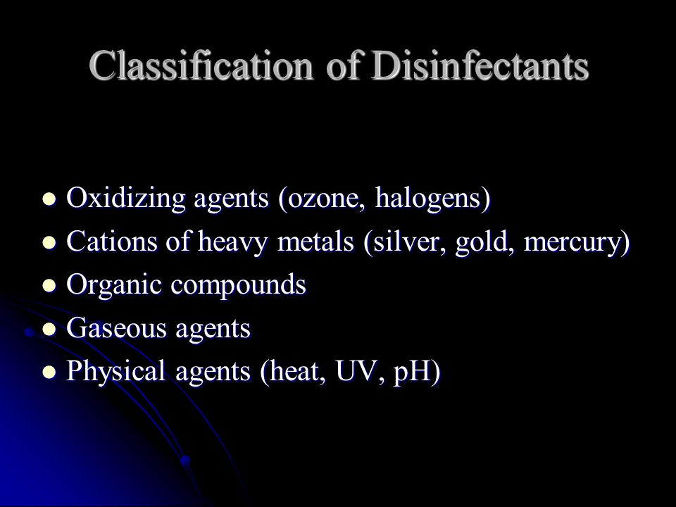 Classification of Disinfectants Oxidizing agents (ozone, halogens) Oxidizing agents (ozone, halogens) Cations of heavy metals (silver, gold, mercury) Cations of heavy metals (silver, gold, mercury) Organic compounds Organic compounds Gaseous agents Gaseous agents Physical agents (heat, UV, pH) Physical agents (heat, UV, pH)