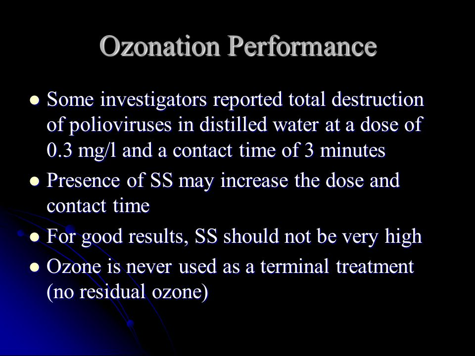 Ozonation Performance Some investigators reported total destruction of polioviruses in distilled water at a dose of 0.3 mg/l and a contact time of 3 minutes Some investigators reported total destruction of polioviruses in distilled water at a dose of 0.3 mg/l and a contact time of 3 minutes Presence of SS may increase the dose and contact time Presence of SS may increase the dose and contact time For good results, SS should not be very high For good results, SS should not be very high Ozone is never used as a terminal treatment (no residual ozone) Ozone is never used as a terminal treatment (no residual ozone)