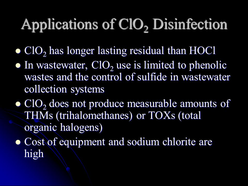 Applications of ClO 2 Disinfection ClO 2 has longer lasting residual than HOCl ClO 2 has longer lasting residual than HOCl In wastewater, ClO 2 use is limited to phenolic wastes and the control of sulfide in wastewater collection systems In wastewater, ClO 2 use is limited to phenolic wastes and the control of sulfide in wastewater collection systems ClO 2 does not produce measurable amounts of THMs (trihalomethanes) or TOXs (total organic halogens) ClO 2 does not produce measurable amounts of THMs (trihalomethanes) or TOXs (total organic halogens) Cost of equipment and sodium chlorite are high Cost of equipment and sodium chlorite are high