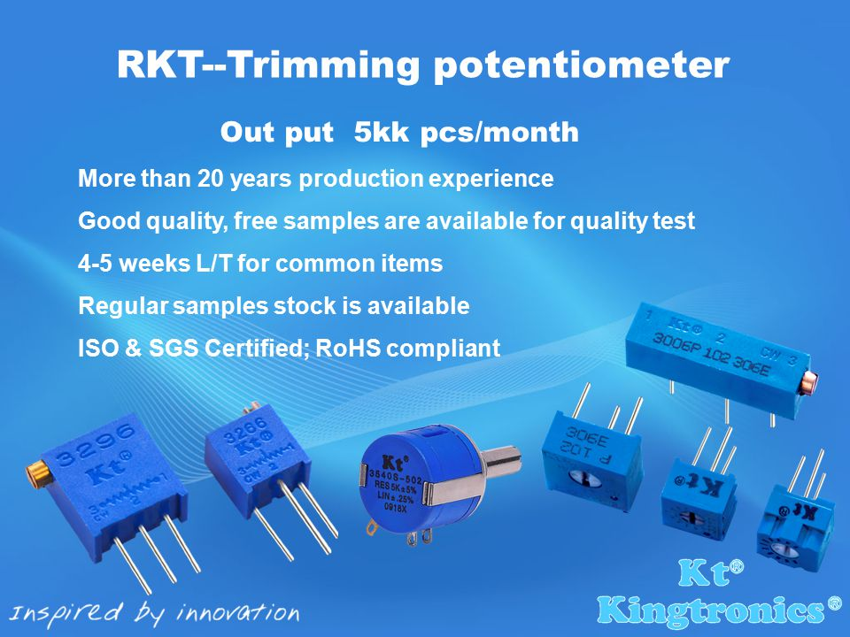 Out put 5kk pcs/month More than 20 years production experience Good quality, free samples are available for quality test 4-5 weeks L/T for common items Regular samples stock is available ISO & SGS Certified; RoHS compliant RKT--Trimming potentiometer