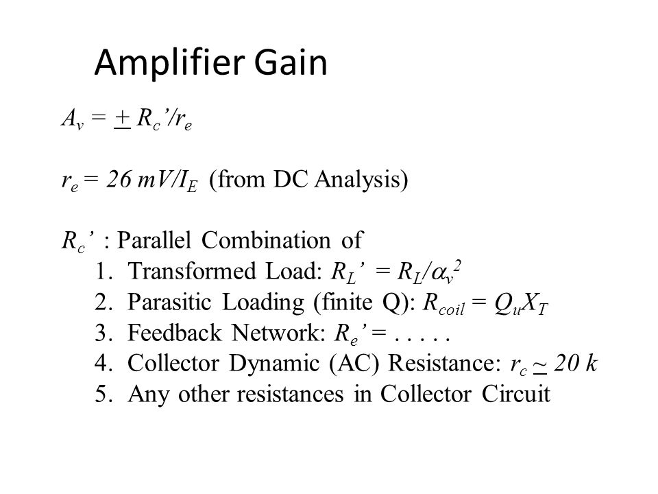 Amplifier Gain A v = + R c '/r e r e = 26 mV/I E (from DC Analysis) R c ' : Parallel Combination of 1.Transformed Load: R L ' = R L /  v 2 2.Parasitic Loading (finite Q): R coil = Q u X T 3.Feedback Network: R e ' =.....