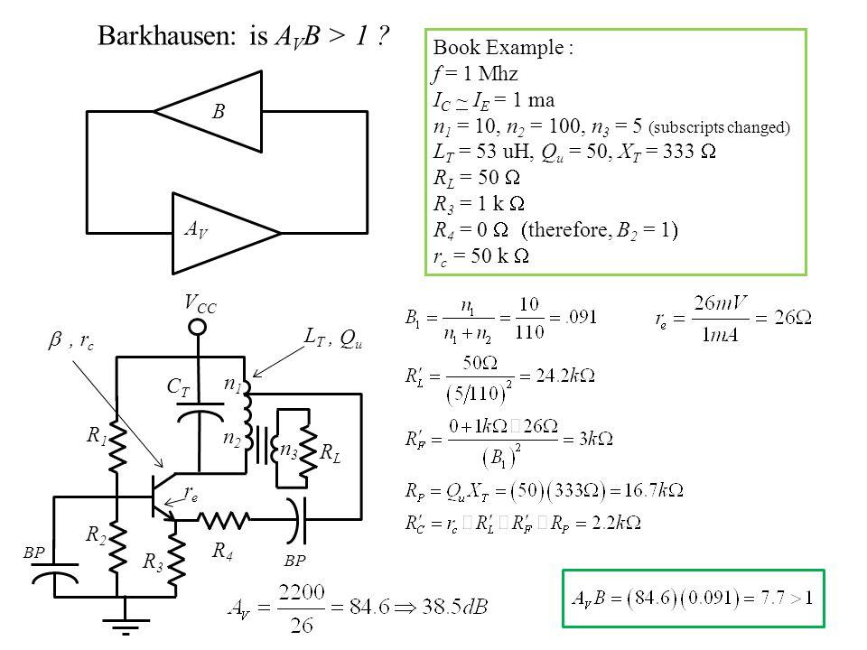 B AVAV Barkhausen: is A V B > 1 ? Book Example : f = 1 Mhz I C ~ I E = 1 ma n 1 = 10, n 2 = 100, n 3 = 5 (subscripts changed) L T = 53 uH, Q u = 50, X
