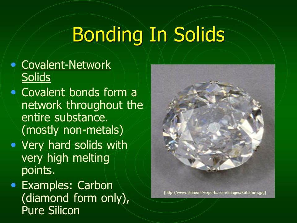 Bonding In Solids Covalent-Network Solids Covalent bonds form a network throughout the entire substance. (mostly non-metals) Very hard solids with ver