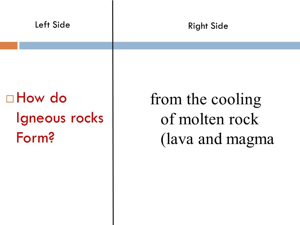  How do Igneous rocks Form? from the cooling of molten rock (lava and magma Left Side Right Side