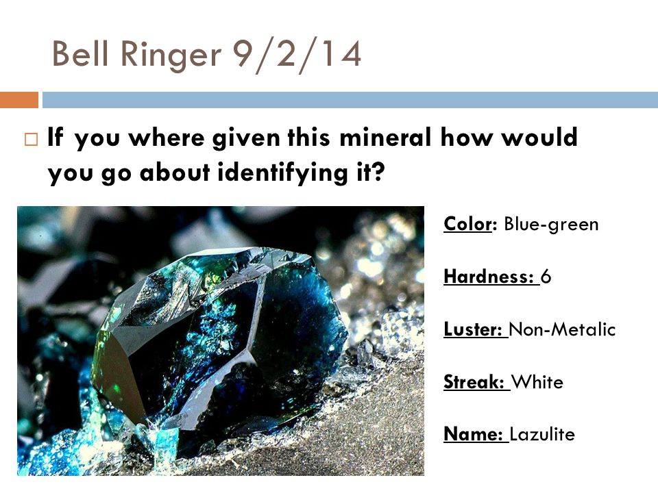Bell Ringer 9/2/14  If you where given this mineral how would you go about identifying it.