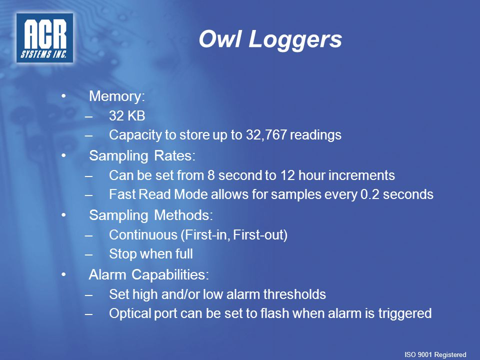 Owl Loggers Memory : –32 KB –Capacity to store up to 32,767 readings Sampling Rates : –Can be set from 8 second to 12 hour increments –Fast Read Mode allows for samples every 0.2 seconds Sampling Methods : –Continuous (First-in, First-out) –Stop when full Alarm Capabilities : –Set high and/or low alarm thresholds –Optical port can be set to flash when alarm is triggered ISO 9001 Registered