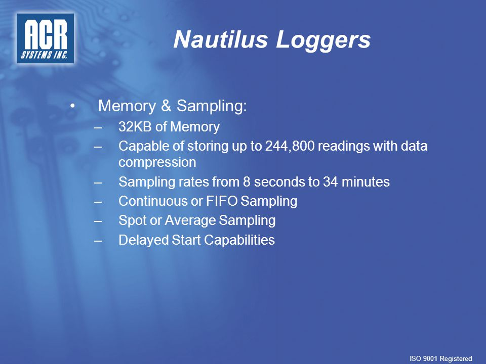 Nautilus Loggers ISO 9001 Registered Memory & Sampling: – –32KB of Memory – –Capable of storing up to 244,800 readings with data compression – –Sampling rates from 8 seconds to 34 minutes – –Continuous or FIFO Sampling – –Spot or Average Sampling – –Delayed Start Capabilities