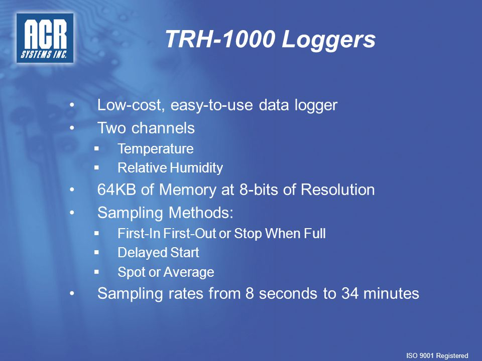 TRH-1000 Loggers ISO 9001 Registered Low-cost, easy-to-use data logger Two channels   Temperature   Relative Humidity 64KB of Memory at 8-bits of Resolution Sampling Methods:   First-In First-Out or Stop When Full   Delayed Start   Spot or Average Sampling rates from 8 seconds to 34 minutes
