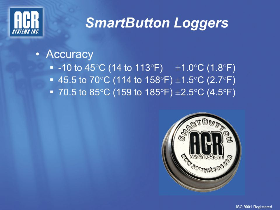 SmartButton Loggers ISO 9001 Registered Accuracy  -10 to 45°C (14 to 113°F)±1.0°C (1.8°F)  45.5 to 70°C (114 to 158°F)±1.5°C (2.7°F)  70.5 to 85°C